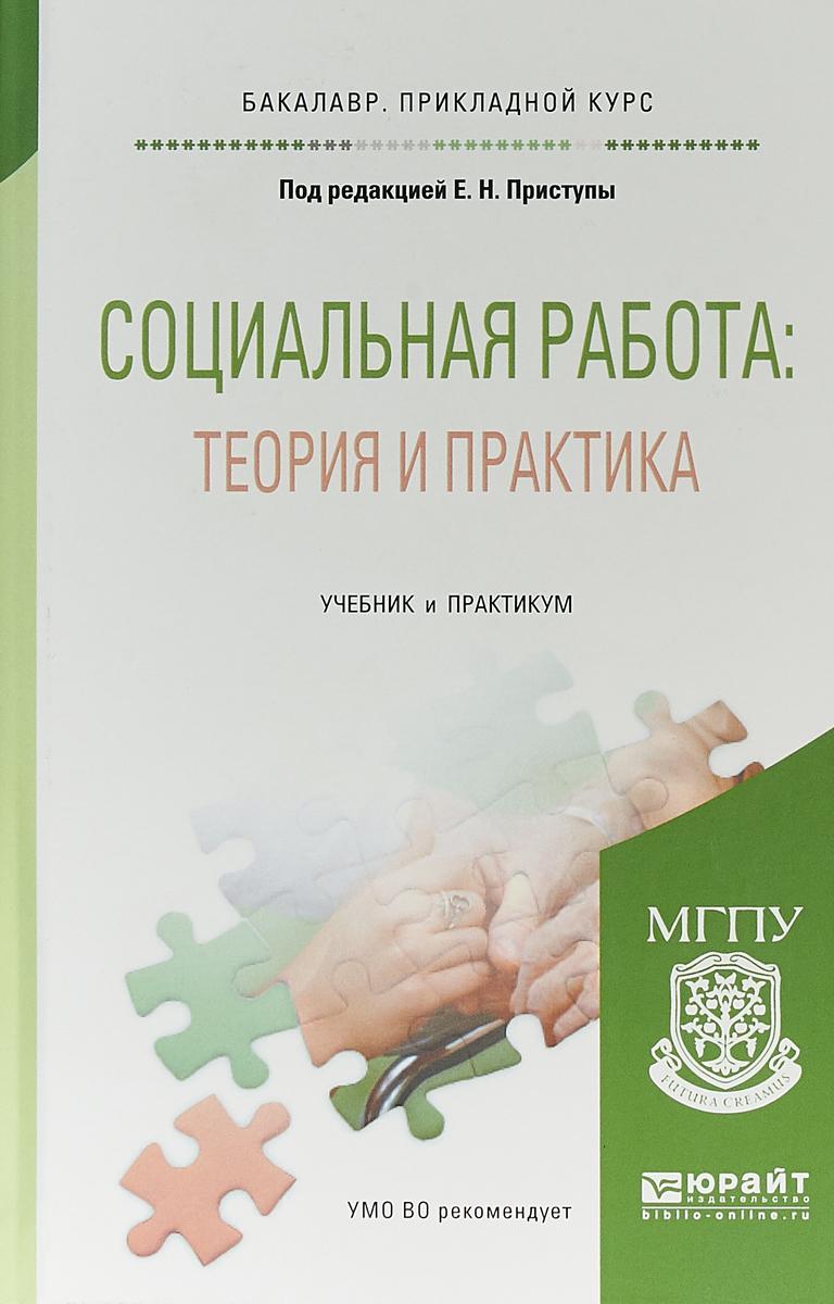 Е. Н. Приступа Социальная работа: теория и практика. Учебник и практикум для прикладного бакалавриата