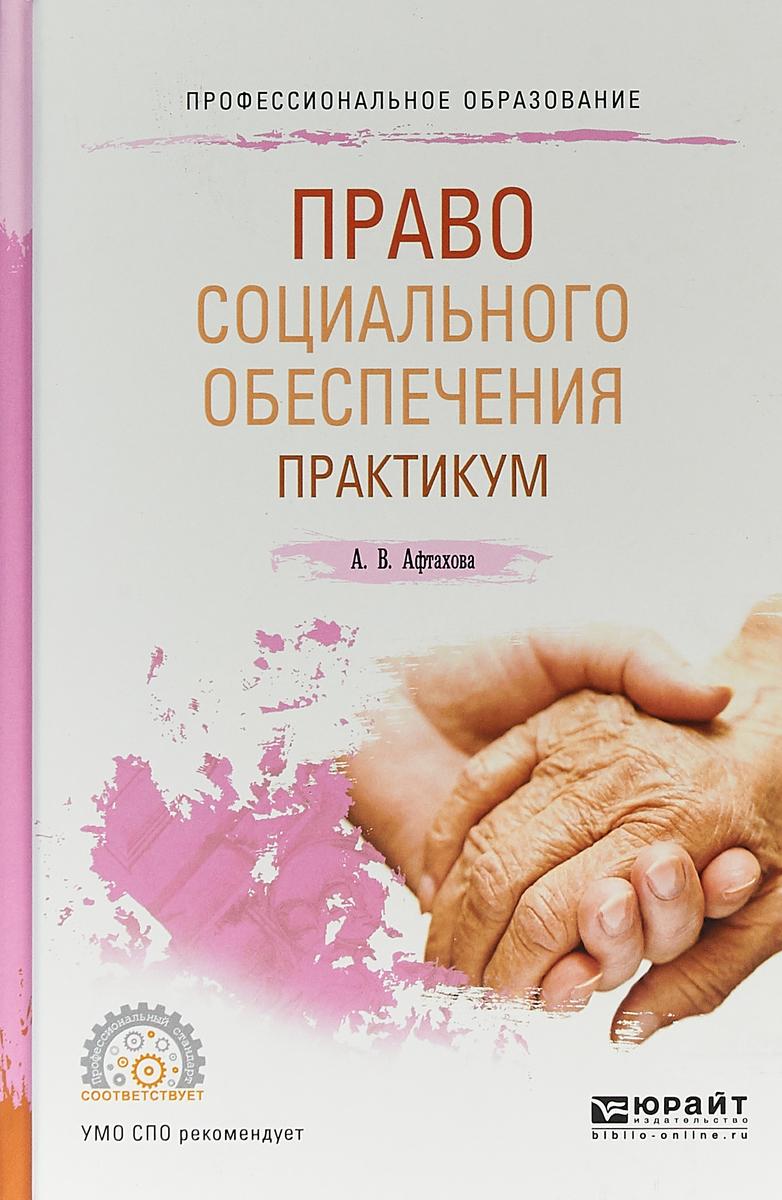 А. В. Афтахова Право социального обеспечения. Практикум. Учебное пособие для СПО