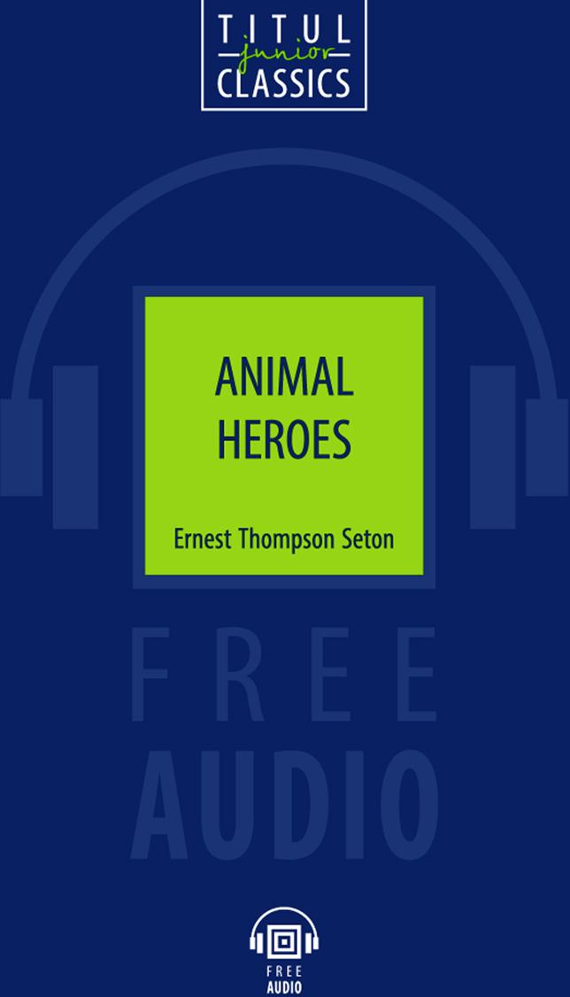 Эрнест Сетон-Томпсон Animal Heroes / Животные-герои. Книга для чтения. QR-код для аудио. Английский язык