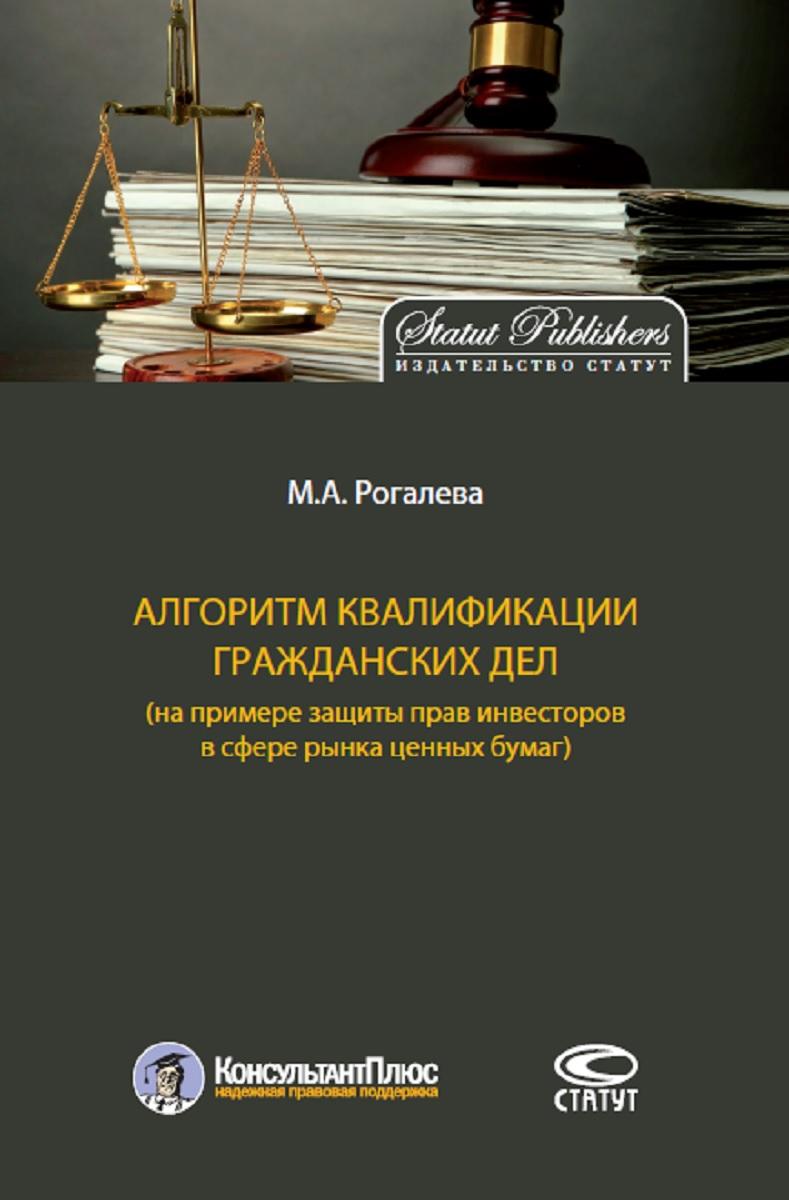 Рогалева Марина Алексеевна Алгоритм квалификации гражданских дел (на примере защиты прав инвесторов в сфере рынка ценных бумаг)
