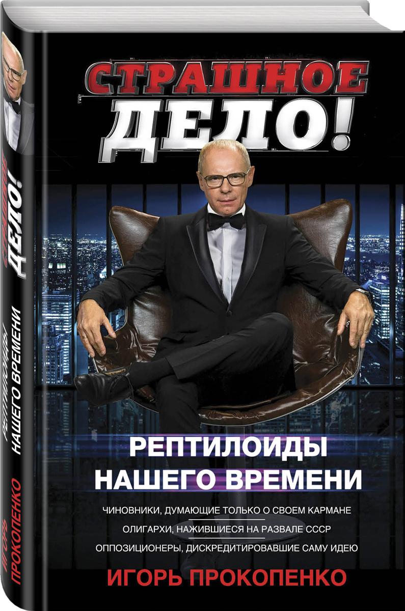 Игорь Прокопенко Страшное дело. Рептилоиды нашего времени