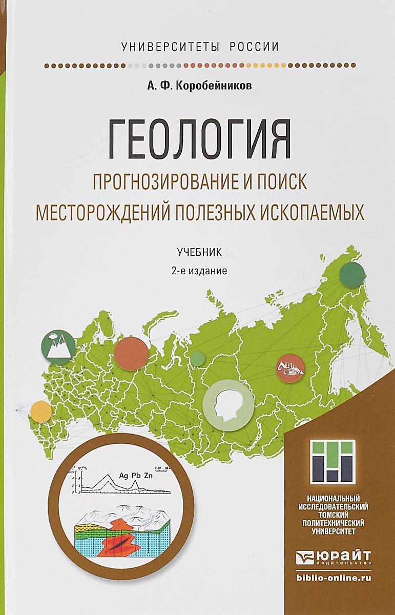 А. Ф. Коробейников Геология. Прогнозирование и поиск месторождений полезных ископаемых. Учебник для бакалавриата и магистратуры