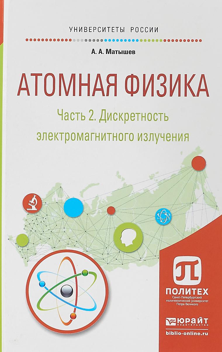 А. А. Матышев Атомная физика. В 3 частях. Часть 2. Дискретность электромагнитного излучения. Учебное пособие для академического бакалавриата