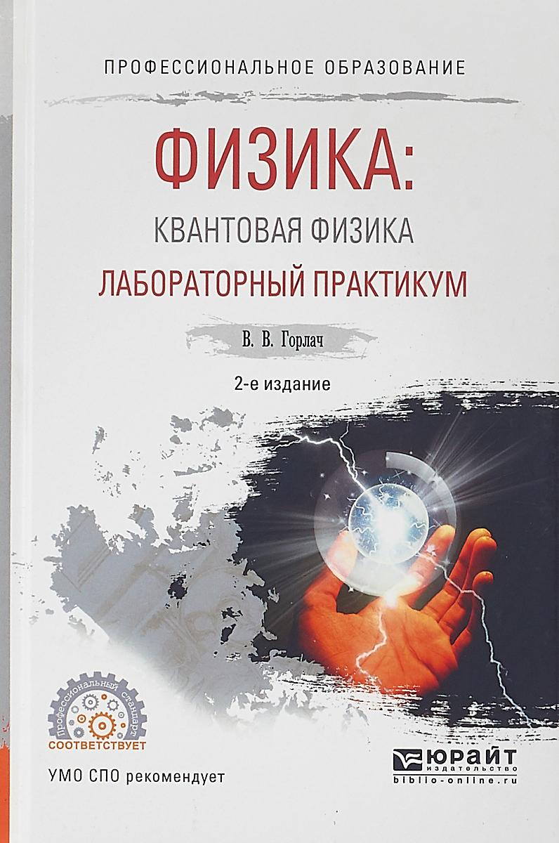 В. В. Горлач Физика: квантовая физика. Лабораторный практикум. Учебное пособие для СПО