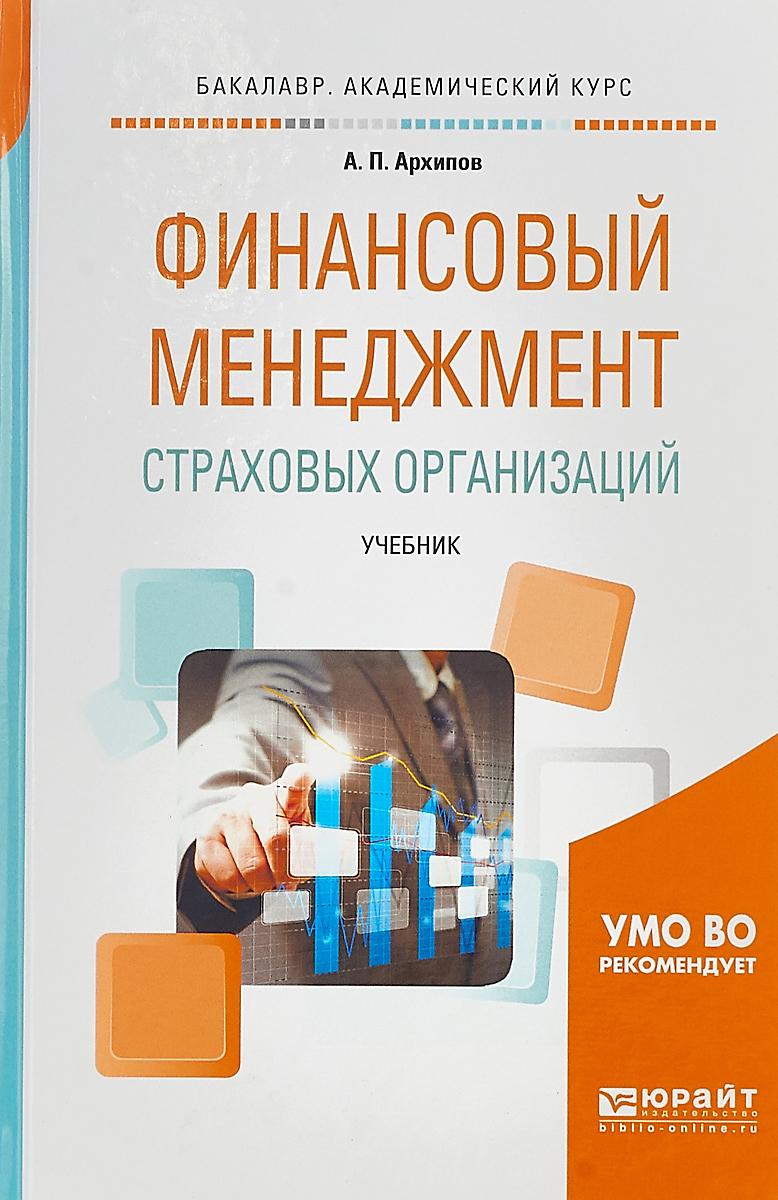 А. П. Архипов Финансовый менеджмент страховых организаций. Учебник для вузов