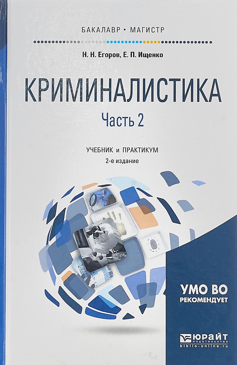 Е. П. Ищенко,Н. Н. Егоров Криминалистика в 2 частях. Часть 2. Учебник и практикум для бакалавриата и магистратуры