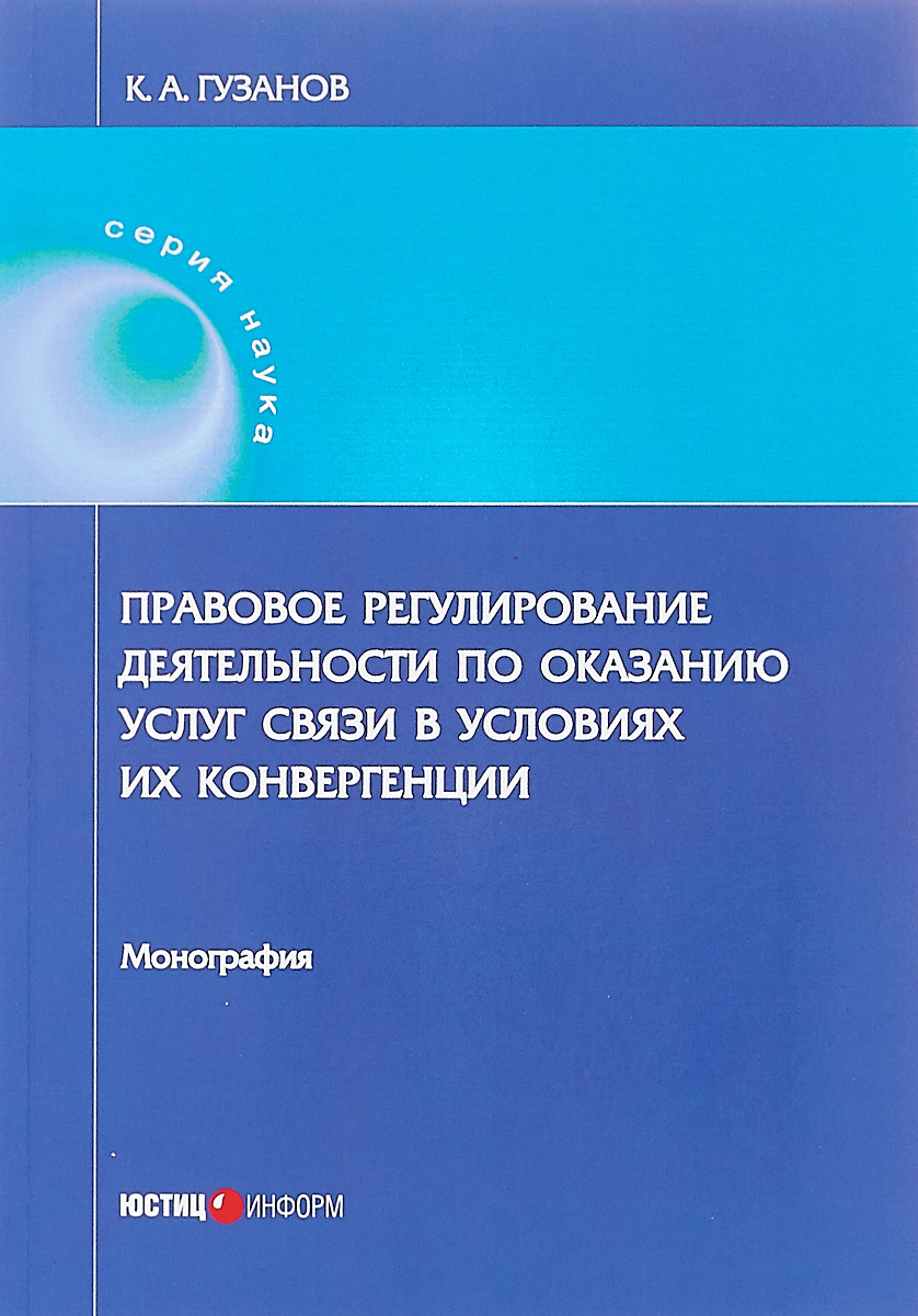 К. А. Гузанов Правовое регулирование деятельности по оказанию услуг связи в условиях их конвергенции. Монография