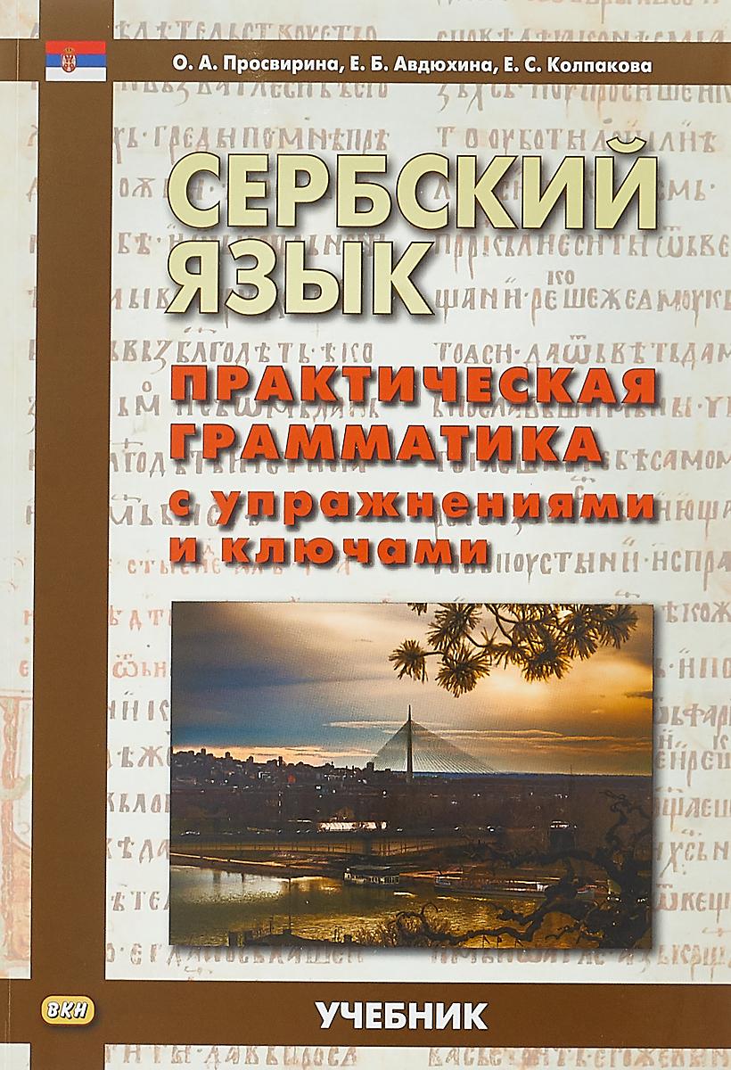 О. А. Просвирина, Е. Б. Авдюхина, Е. С. Колпакова Сербский язык. Практическая грамматика с упражнениями и ключами. Учебник о а просвирина е б авдюхина е с колпакова сербский язык практическая грамматика с упражнениями и ключами учебник