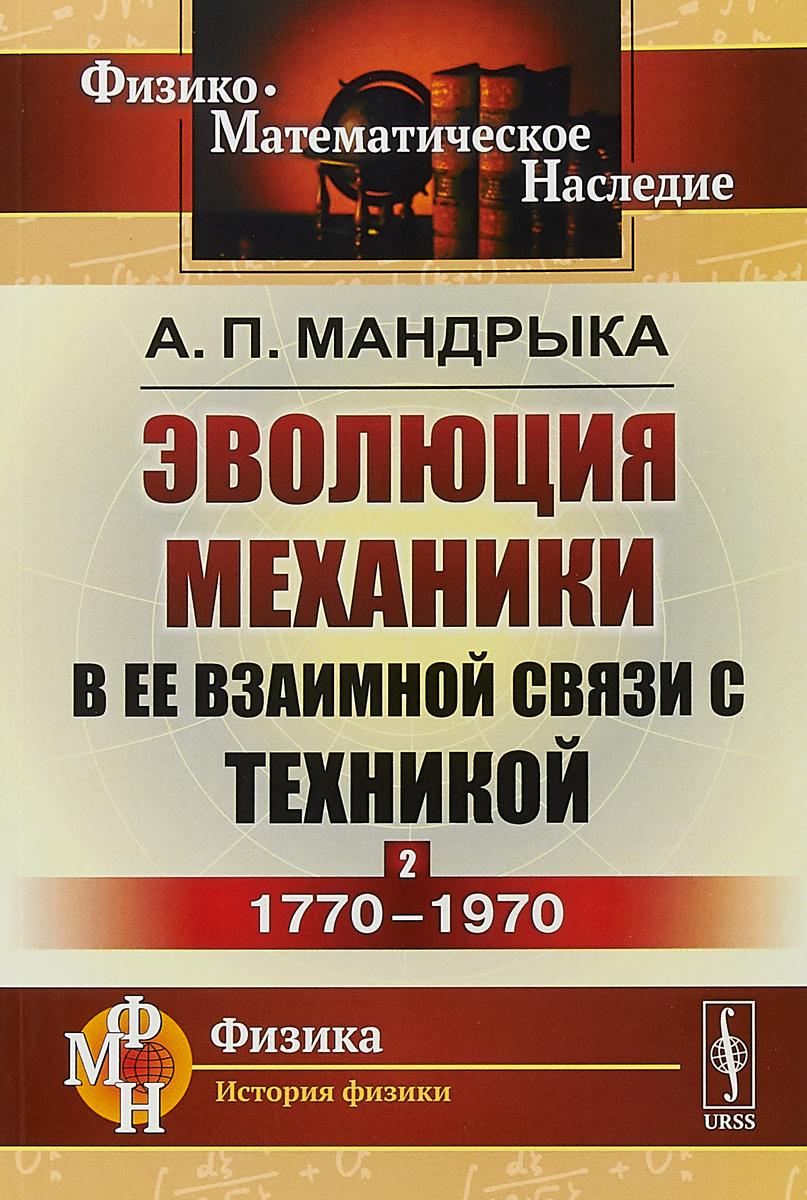 А. П. Мандрыка Эволюция механики в ее взаимной связи с техникой. Книга 2. 1770-1970