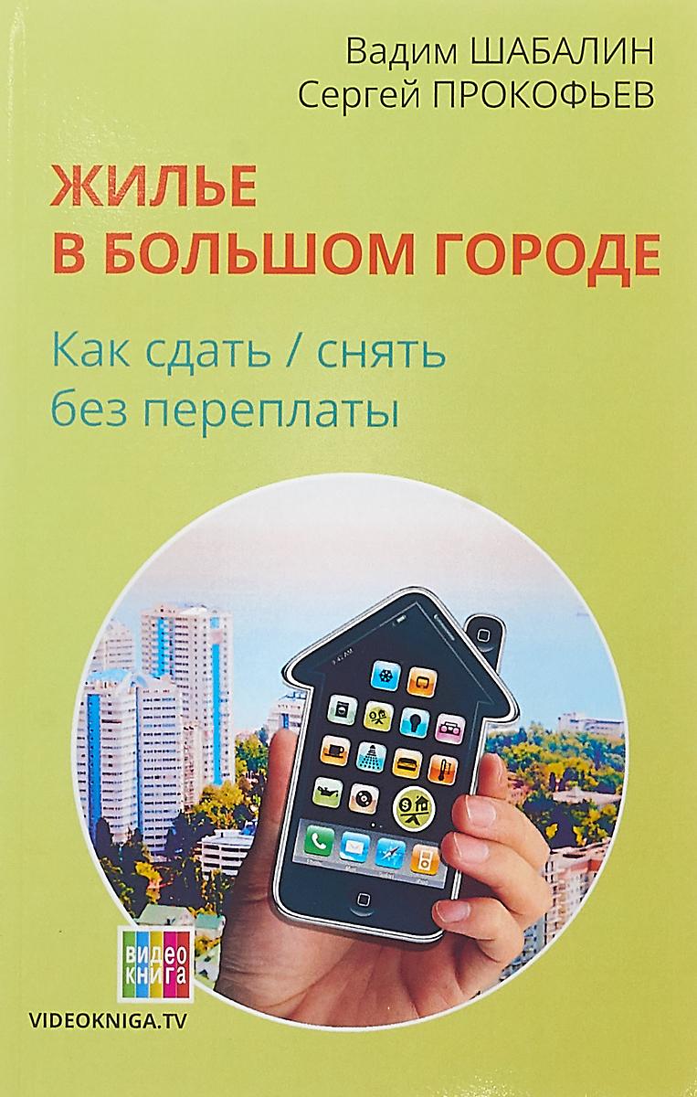 В. Г. Шабалин, С. В. Прокофьев. Жилье в большом городе. Как сдать/снять без переплаты