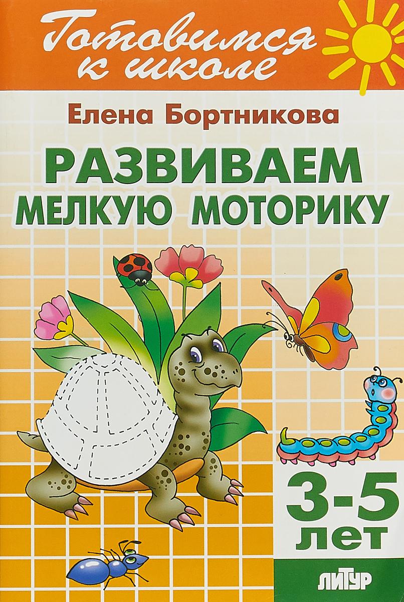 Елена Бортникова Развиваем мелкую моторику. Для детей 3-5 лет елена бортникова развиваем мелкую моторику