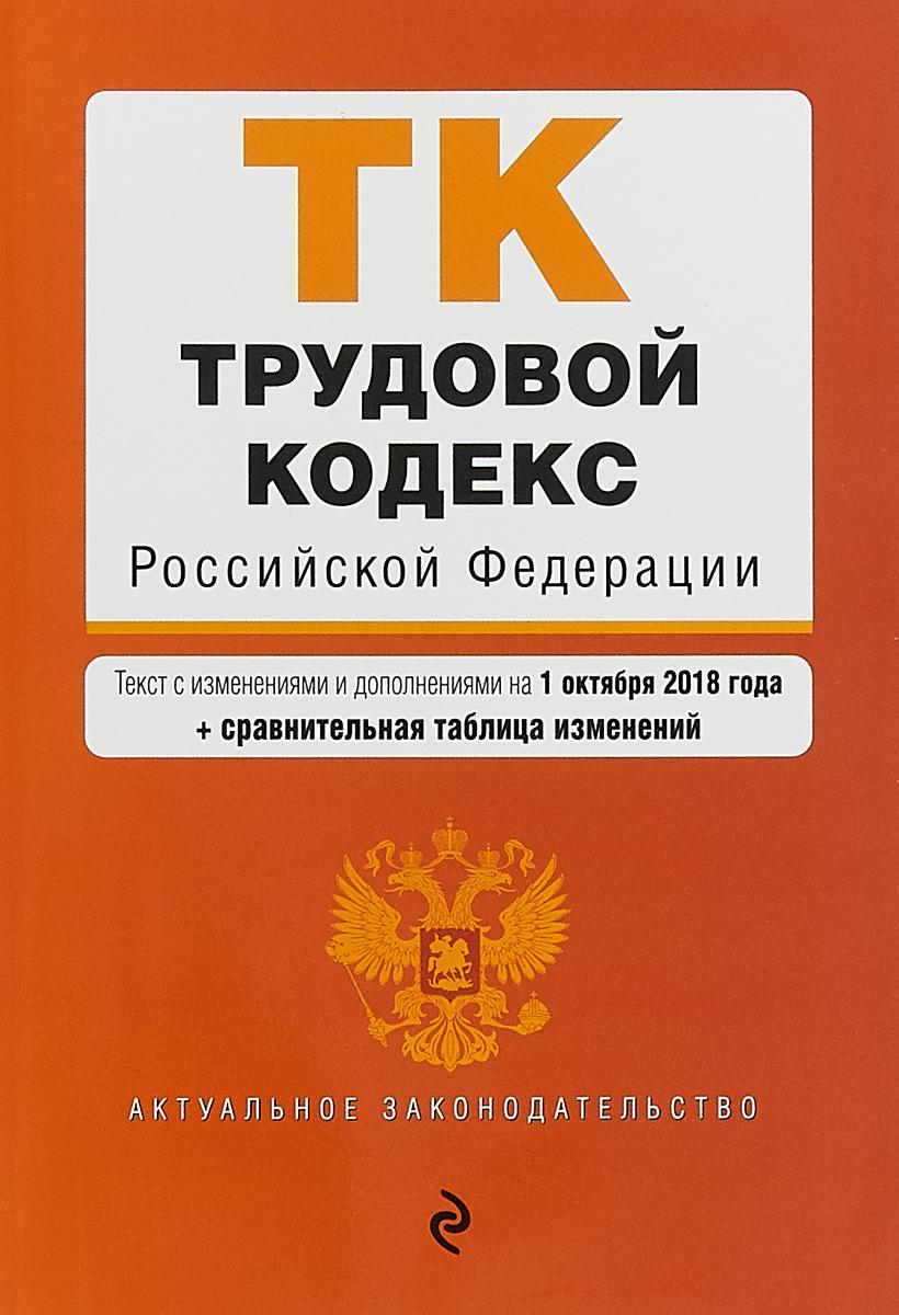 Трудовой кодекс Российской Федерации. Текст с изменениями и дополнениями на 1 октября 2018 г. (+ сравнительная таблица изменений)