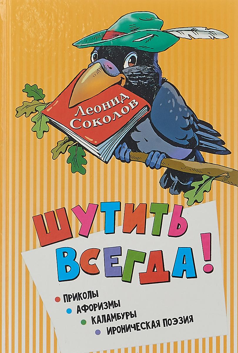 Леонид Соколов Шутить всегда!