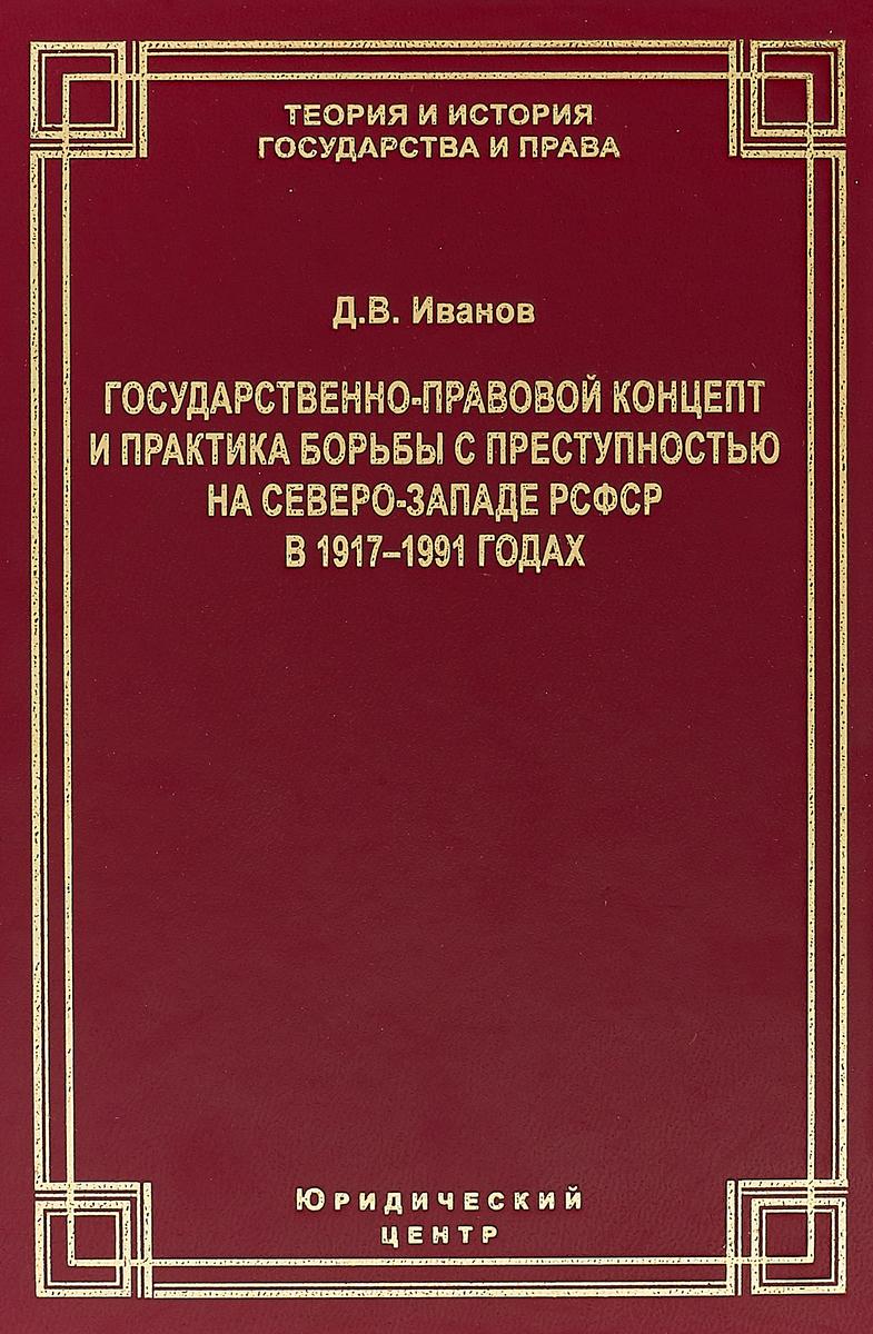 Д. В. Иванов Государственно-правовой концепт и практика борьбы с преступностью на Северо-Западе РСФСР в 1917-1991 годах