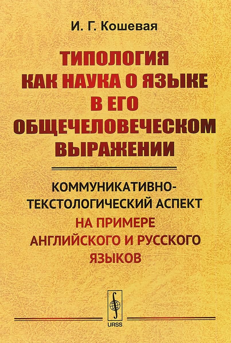 И. Г. Кошевая Типология как наука о языке в его общечеловеческом выражении. Коммуникативно-текстологический аспект на примере английского и русского языков