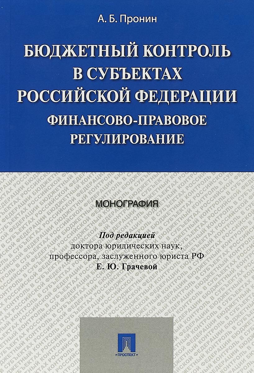 Е. Ю. Грачева, А. Б. Пронин Бюджетный контроль в субъектах Российской Федерации. Финансово-правовое регулирование