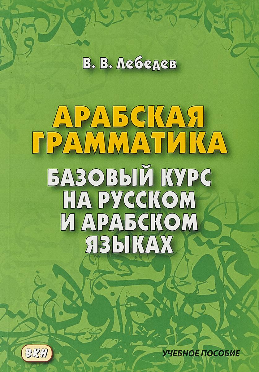 В. В. Лебедев Арабская грамматика. Базовый курс на русском и арабском языках. Учебное пособие