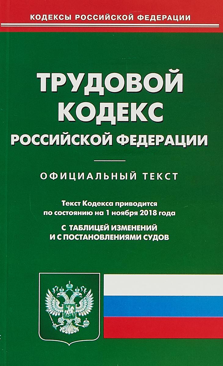 Трудовой кодекс Российской Федерации. По состоянию на 1 ноября 2018 года. С таблицей изменений и с постановлениями судов