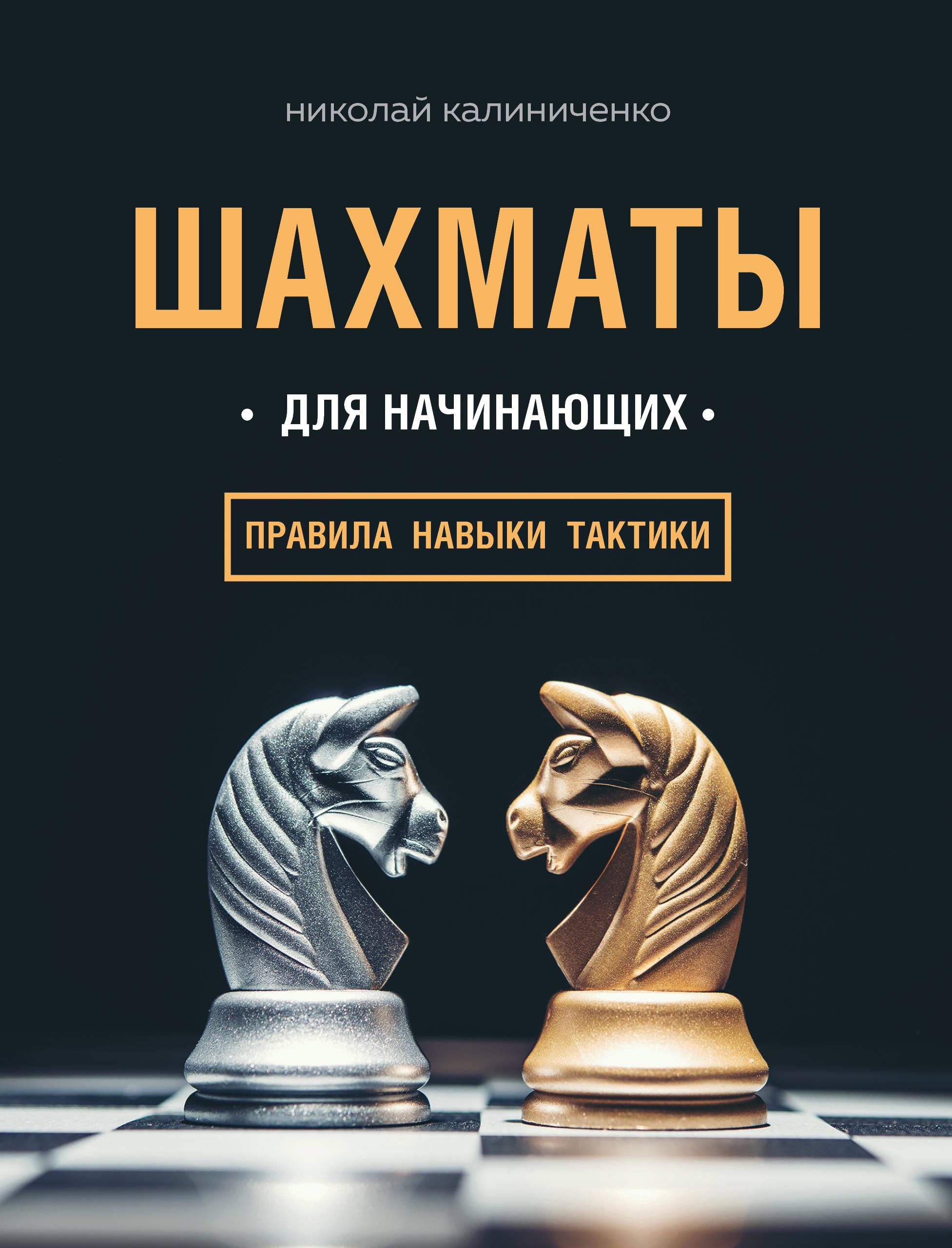 Николай Калиниченко Шахматы для начинающих. Правила, навыки, тактики мартин ветешник понимание шахматной тактики