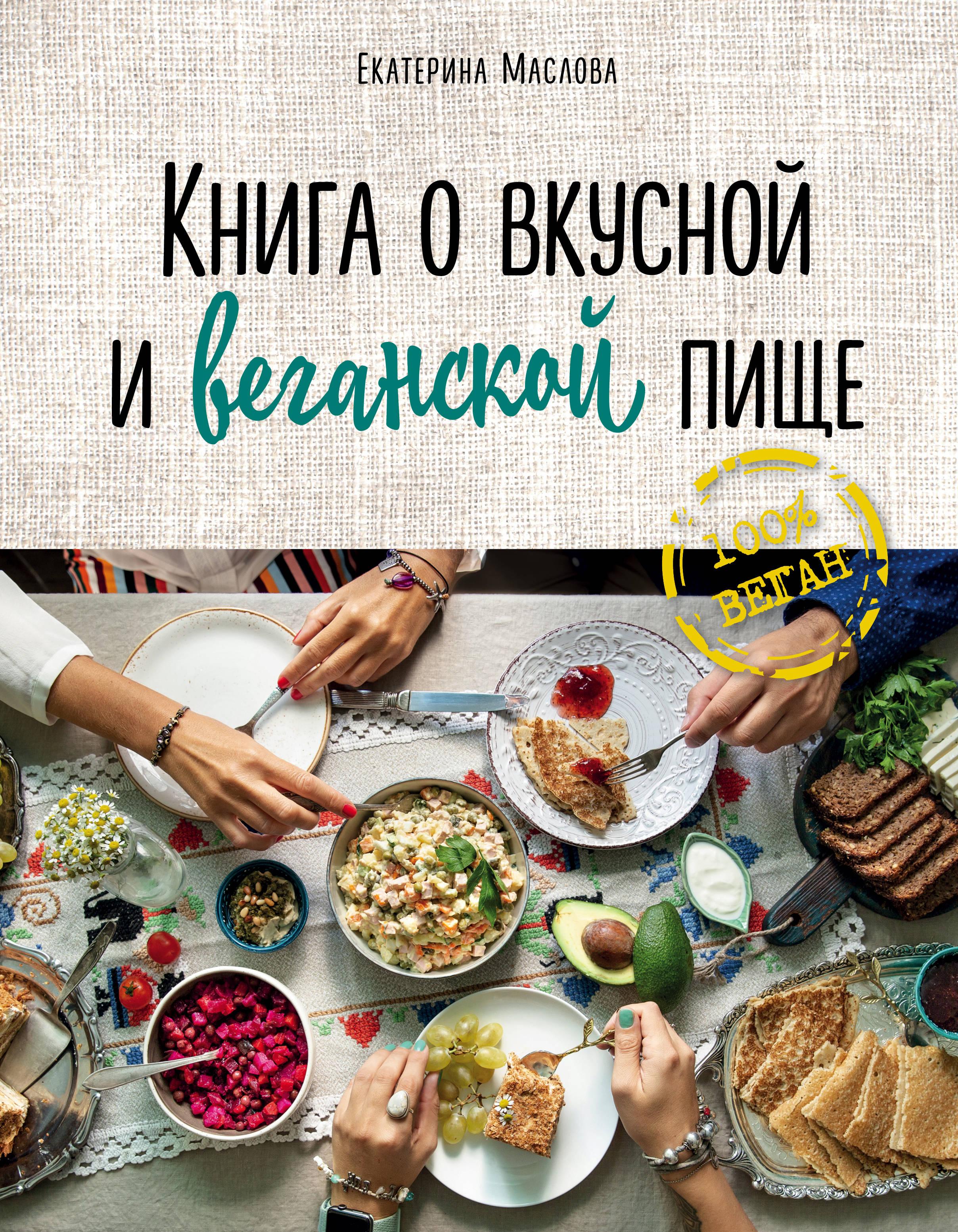 Маслова Екатерина Книга о вкусной и веганской пище екатерина маслова книга о вкусной и веганской пище