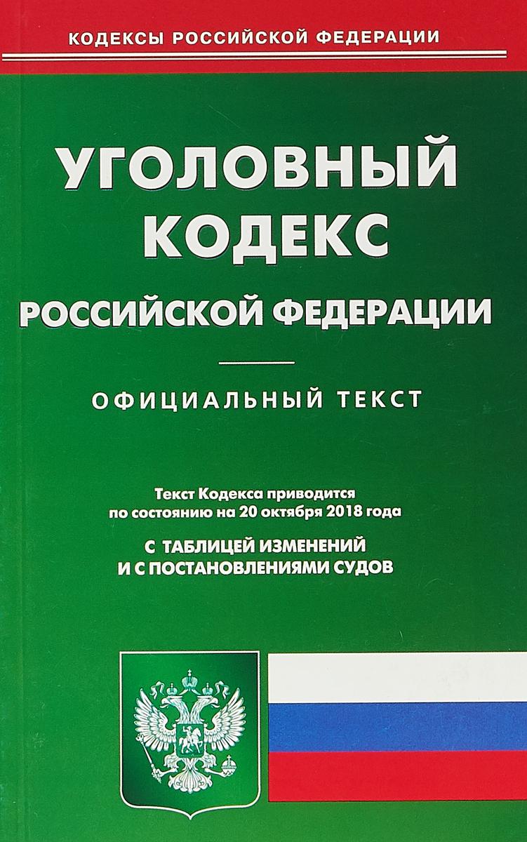 Уголовный кодекс Российской Федерации. По состоянию на 20 октября 2018 года. С таблицей изменений и с постановлениями судов