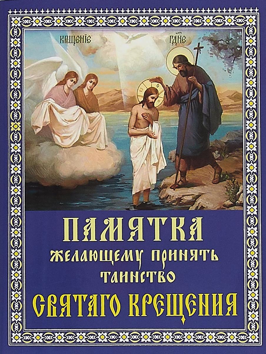 Фото - Святое Крещение. Памятка желающему принять Таинство Святого Крещения святое крещение памятка желающему принять таинство святого крещения
