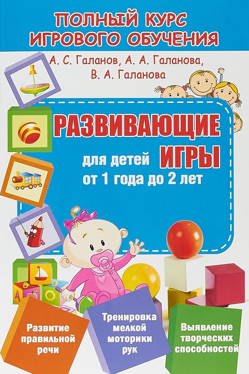 А. С. Галанов, А. А. Галанова, В. А. Галанова Обучающие игры для детей от 1 года до 2 лет
