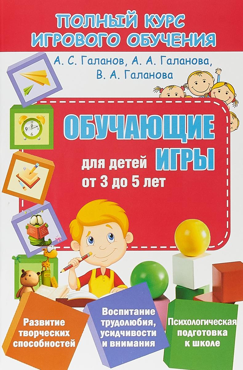 А. С. Галанов, А. А. Галанова, В. А. Галанова Обучающие игры для детей от 3 до 5 лет е а бабенкова о м федоровская игры которые лечат для детей от 3 до 5 лет