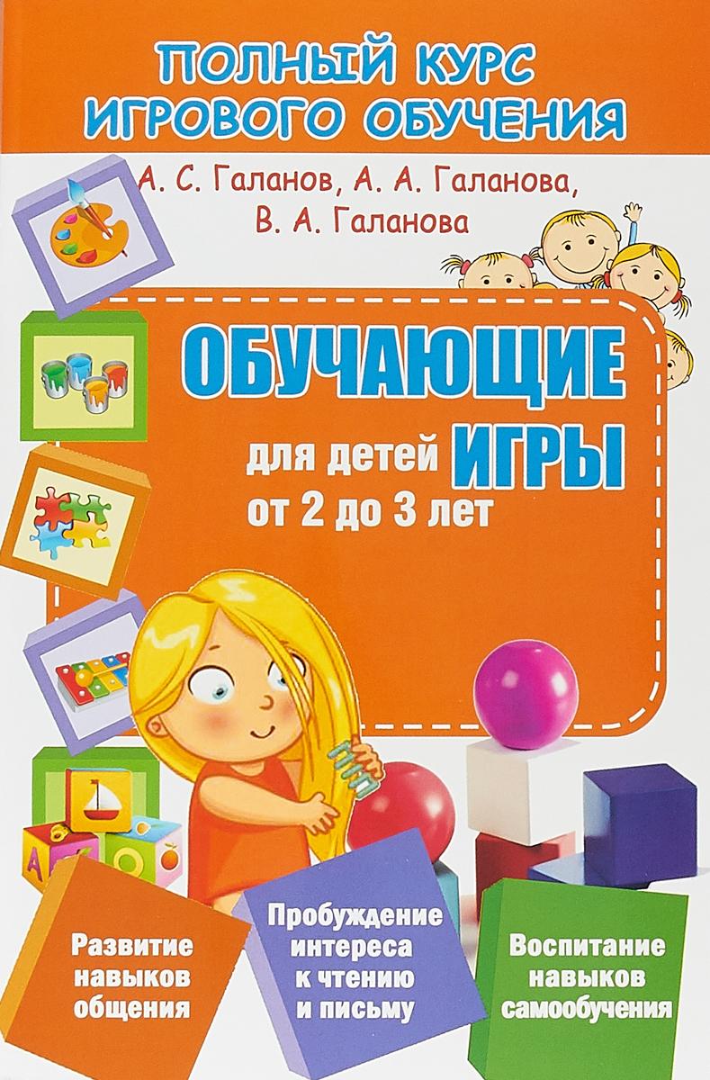 А. С. Галанов, А. А. Галанова, В. А. Галанова Обучающие игры для детей от 2 до 3 лет е а бабенкова о м федоровская игры которые лечат для детей от 3 до 5 лет