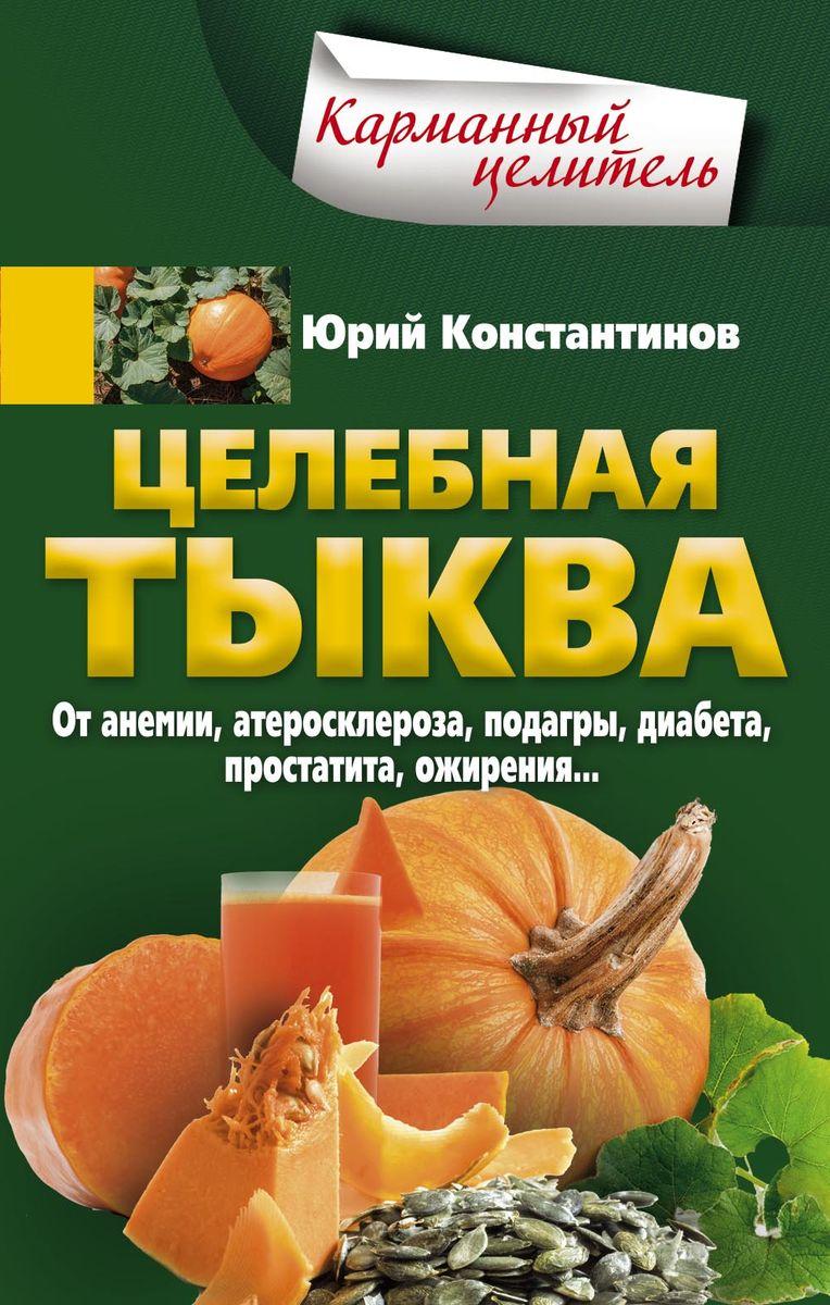 Юрий Константинов Целебная тыква. От анемии, атеросклероза, подагры, диабета, простатита, ожирения…