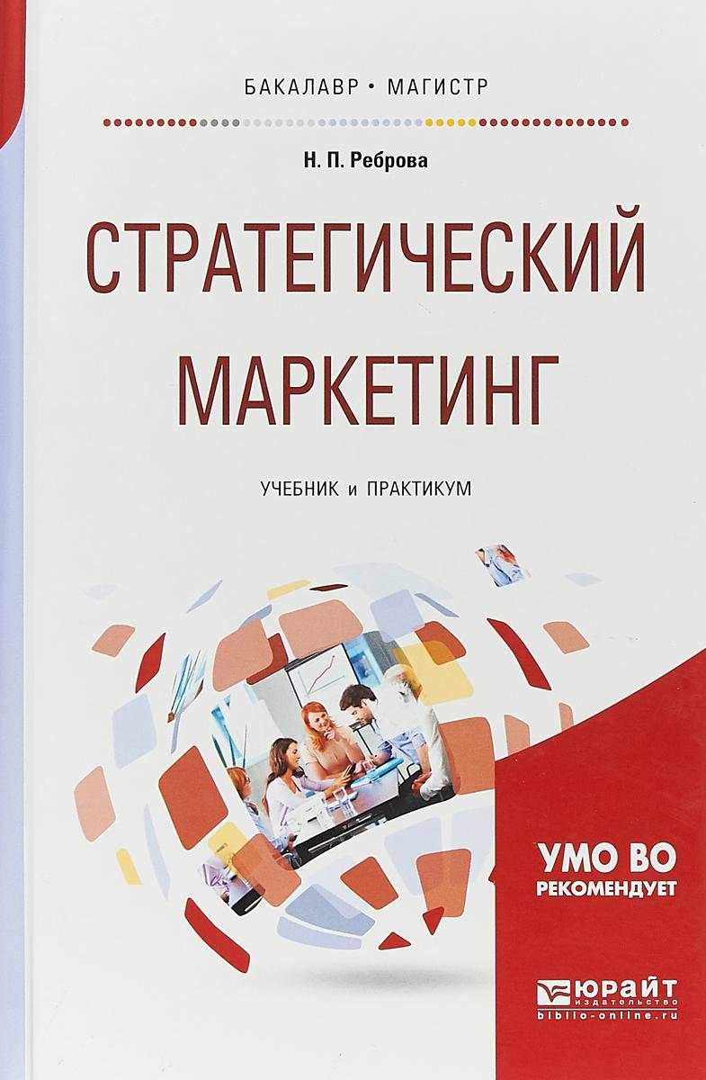 Н. П. Реброва Стратегический маркетинг. Учебник и практикум для бакалавриата и магистратуры