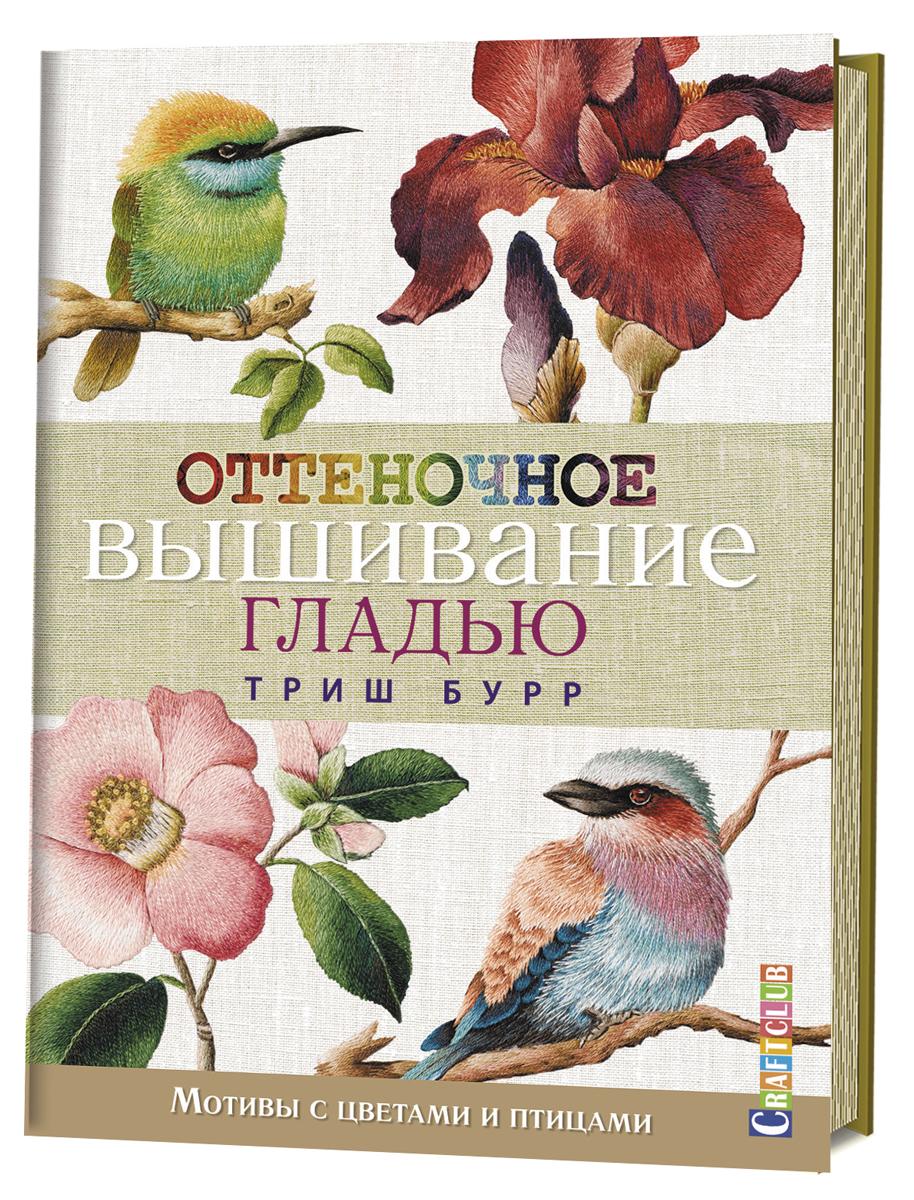 Триш Бурр Оттеночное вышивание гладью. Мотивы с цветами и птицами