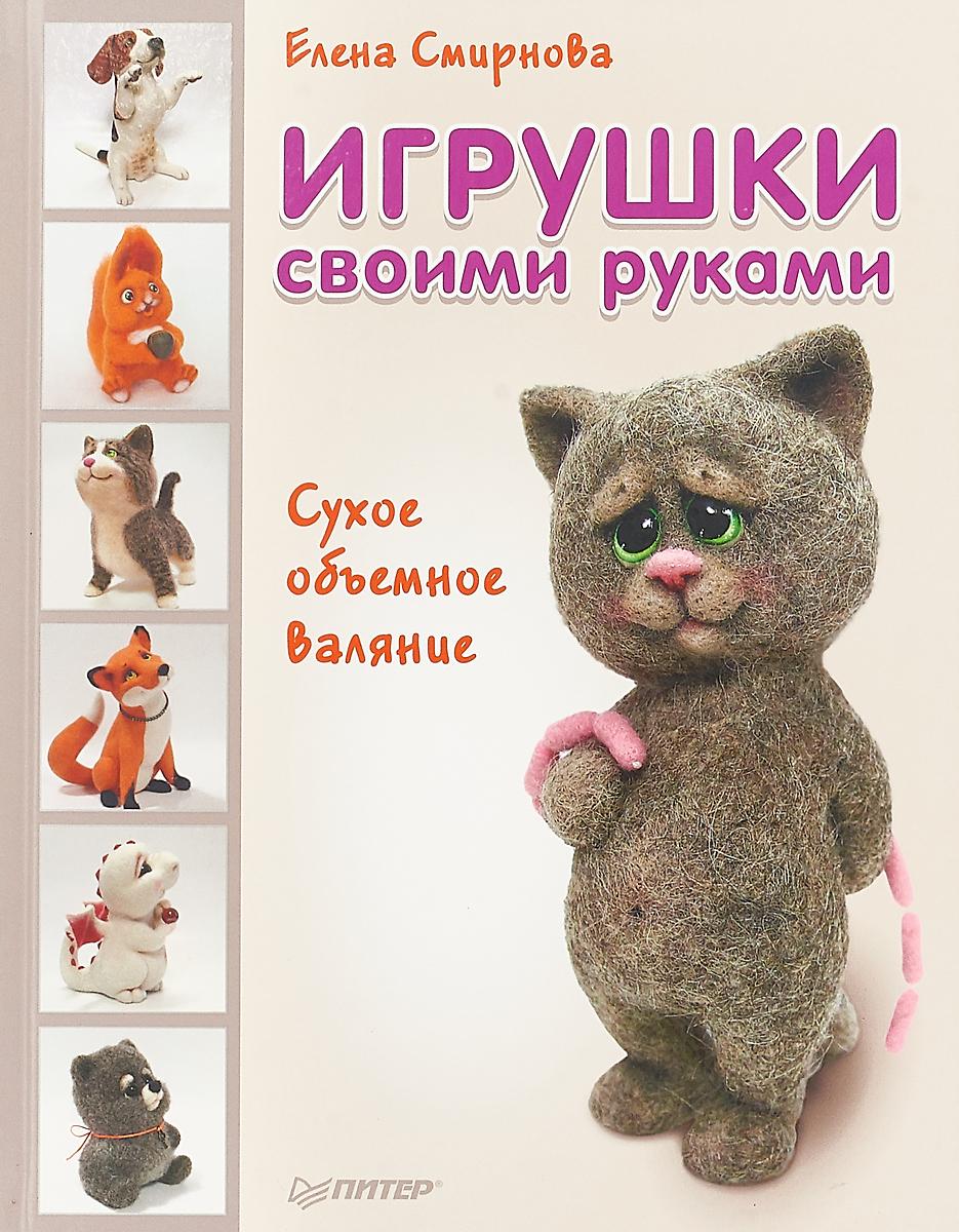 Елена Смирнова Игрушки своими руками. Сухое объемное валяние