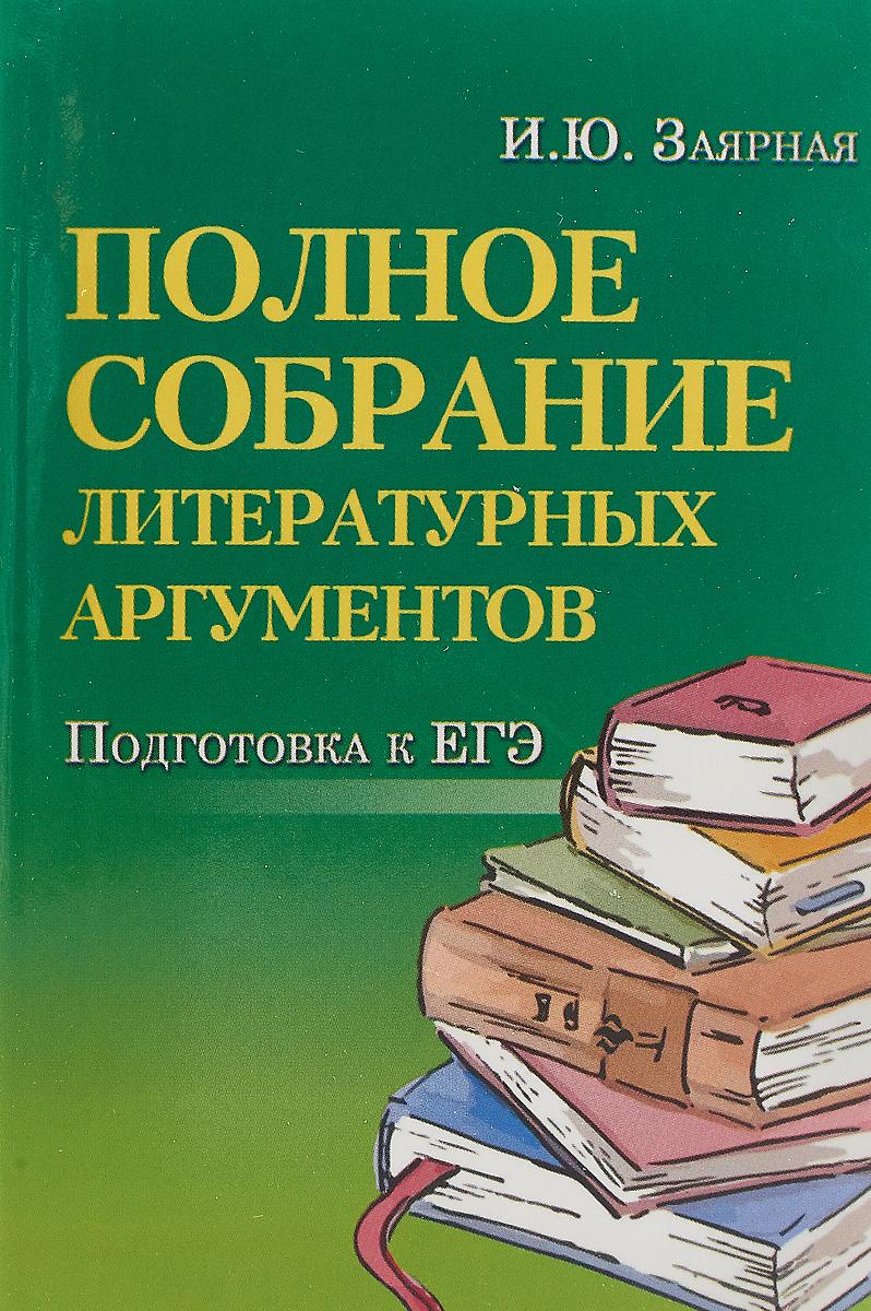 Полное собрание литературных аргументов. Подготовка к ЕГЭ | Заярная Ирина Юрьевна