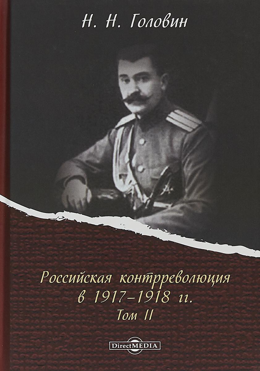 Н. Н. Головин Российская контрреволюция в 1917-1918 гг. В 2 томах. Том 2
