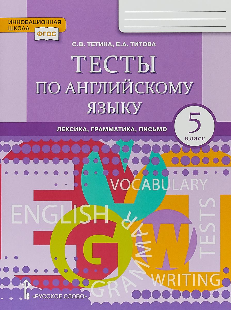 С. В. Тетина, Е. А. Титова Тесты по английскому языку. Лексика, грамматика, письмо. 5 класс