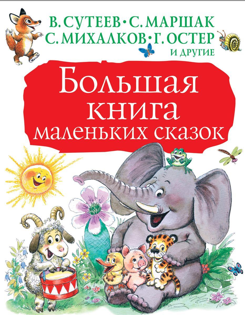 Самуил Маршак,Владимир Сутеев,Сергей Михалков,Григорий Остер Большая книга маленьких сказок