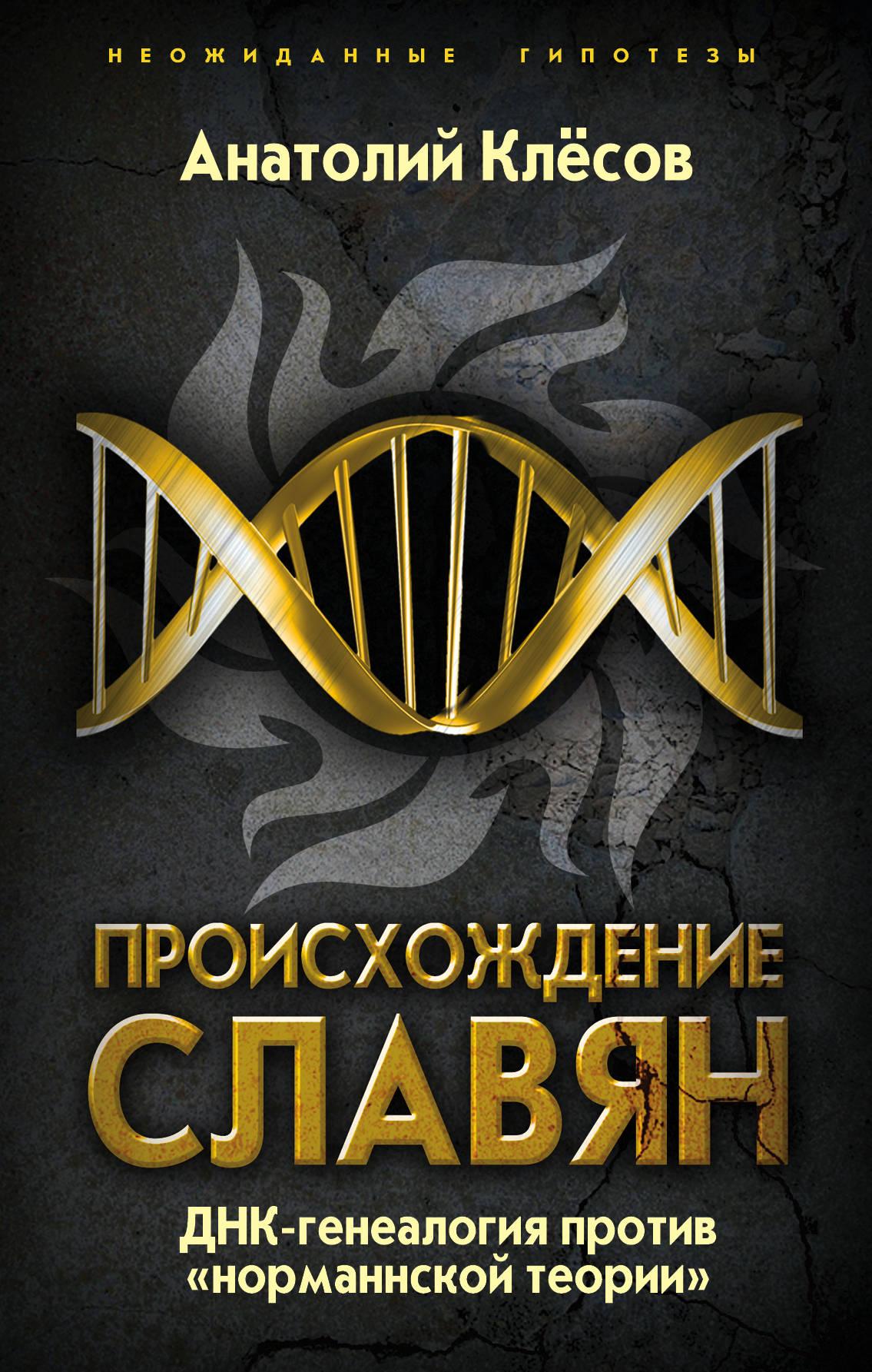 Клесов Анатолий Алексеевич Происхождение славян. ДНК-генеалогия против «норманнской теории»