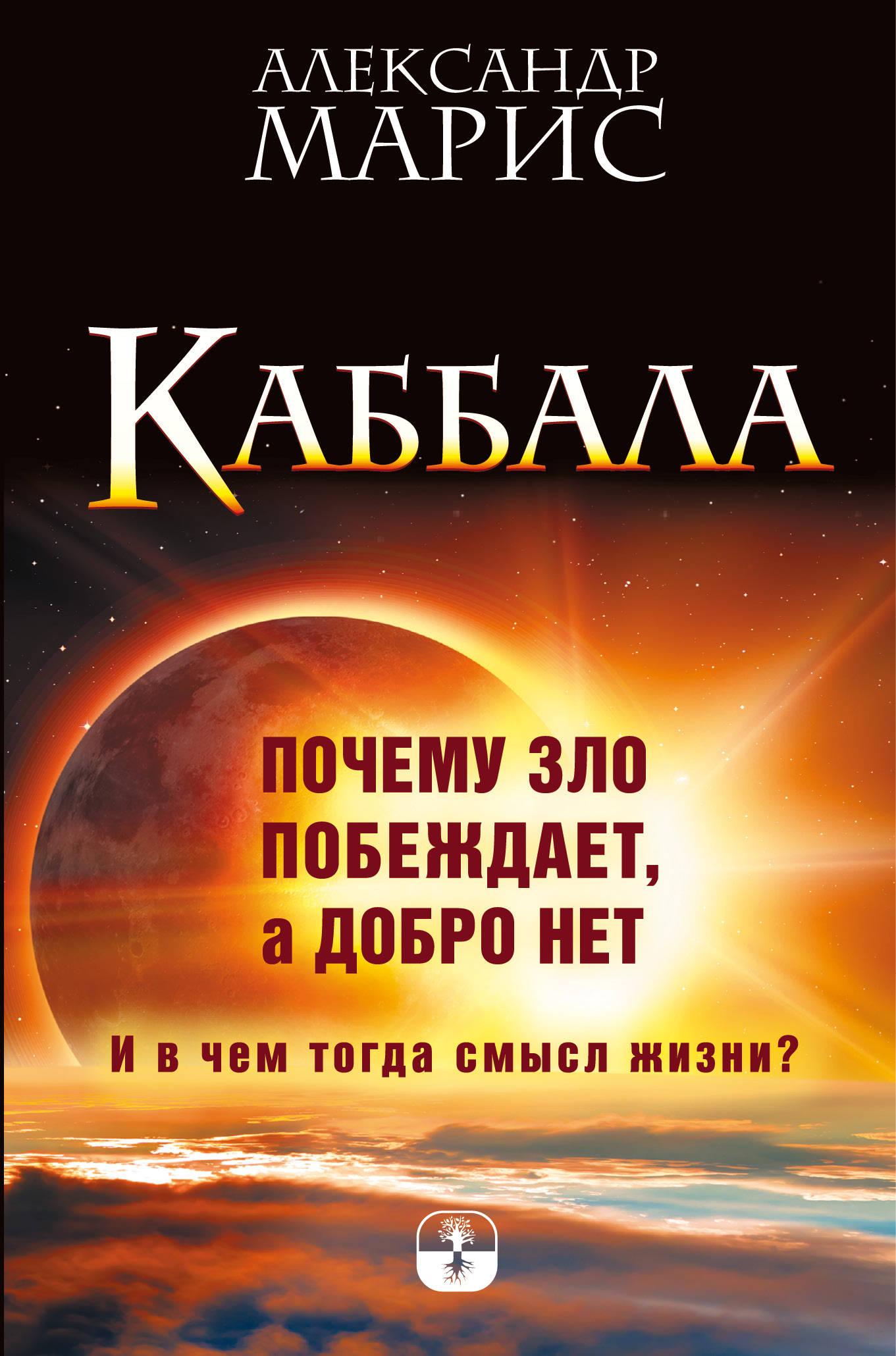 Александр Марис Каббала. Почему зло побеждает, а добро нет. И в чем тогда смысл жизни?