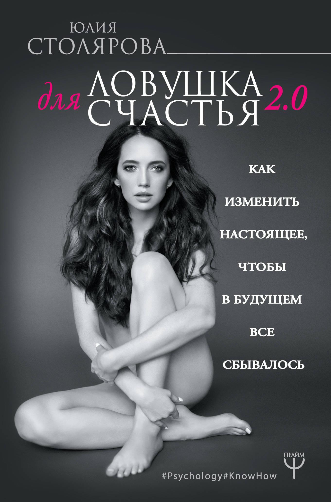 Столярова Юлия Александровна Ловушка для счастья 2.0. Как изменить настоящее, чтобы в будущем все сбывалось