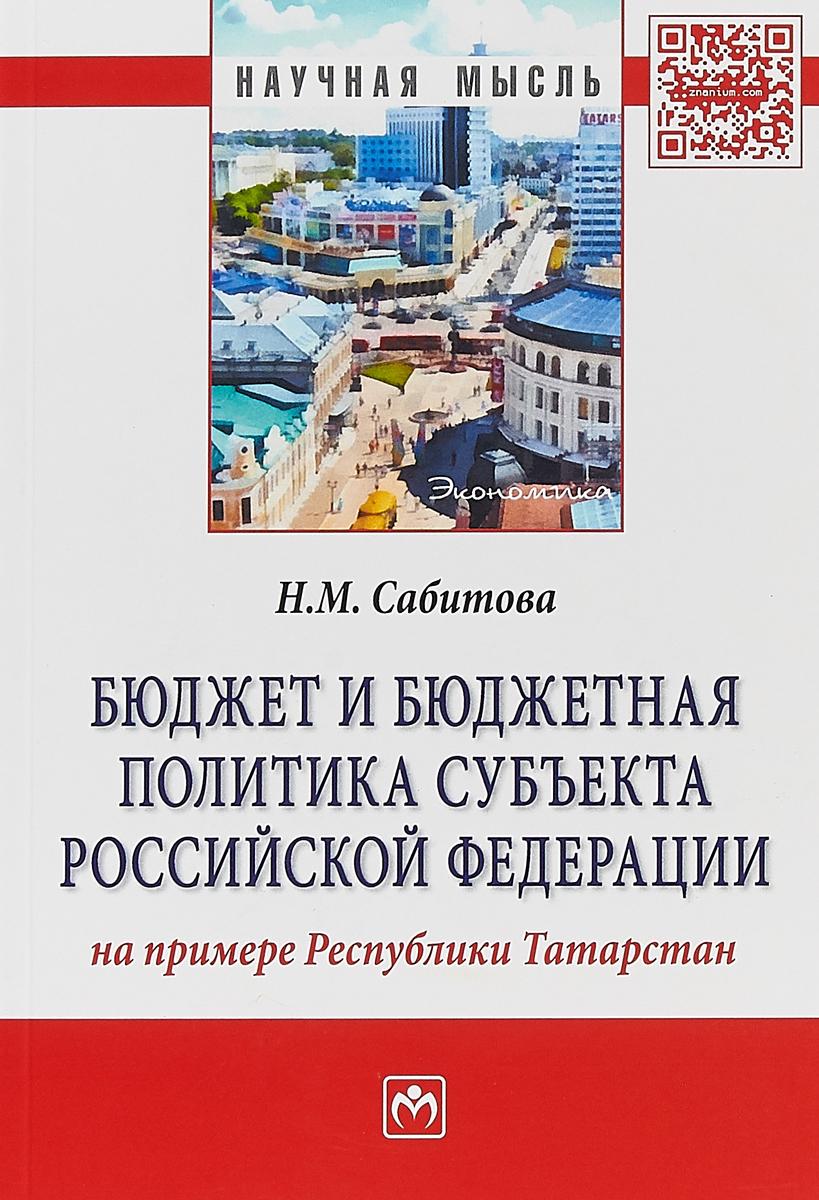 Н. М. Сабитова Бюджет и бюджетная политика субъекта Российской Федерации (на примере Республики Татарстан). Монография