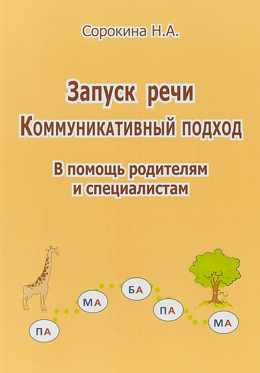 Н.А. Сорокина Запуск речи. Коммуникативный подход. В помощь родителям и специалистам