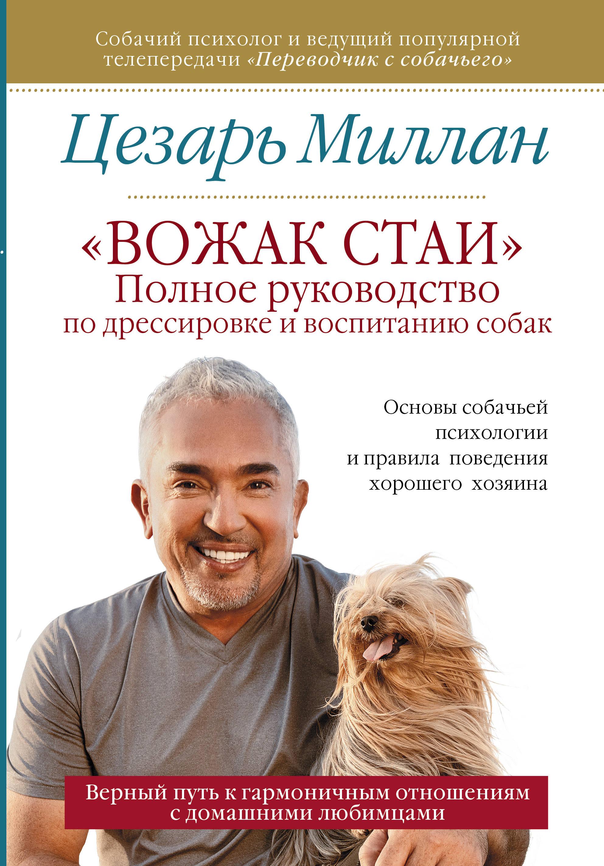 Цезарь Миллан Вожак стаи. Полное руководство по дрессировке и воспитанию собак