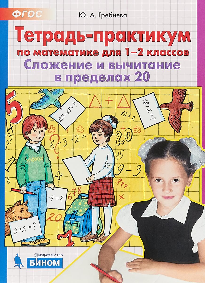 Ю.А. Гребнева Тетрадь-практикум по математике. 1-2 класс. Сложение и вычитание в пределах 20. гребнева ю тетрадь практикум по математике для 1 2 классов сложение и вычитание в пределах 20