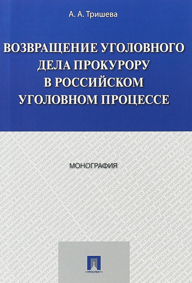 А. А. Тришева Возвращение уголовного дела прокурору в российском уголовном процессе