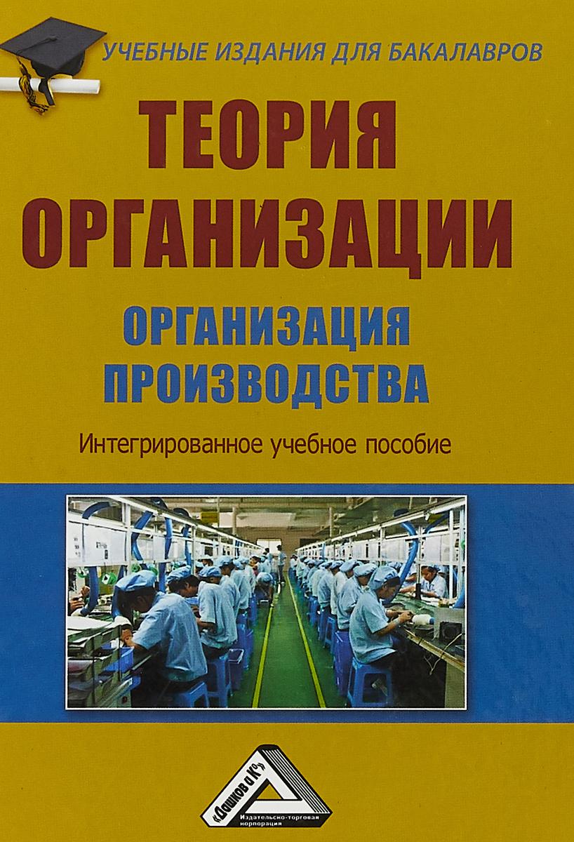 Теория организации. Организация производства. Интегрированное учебное пособие
