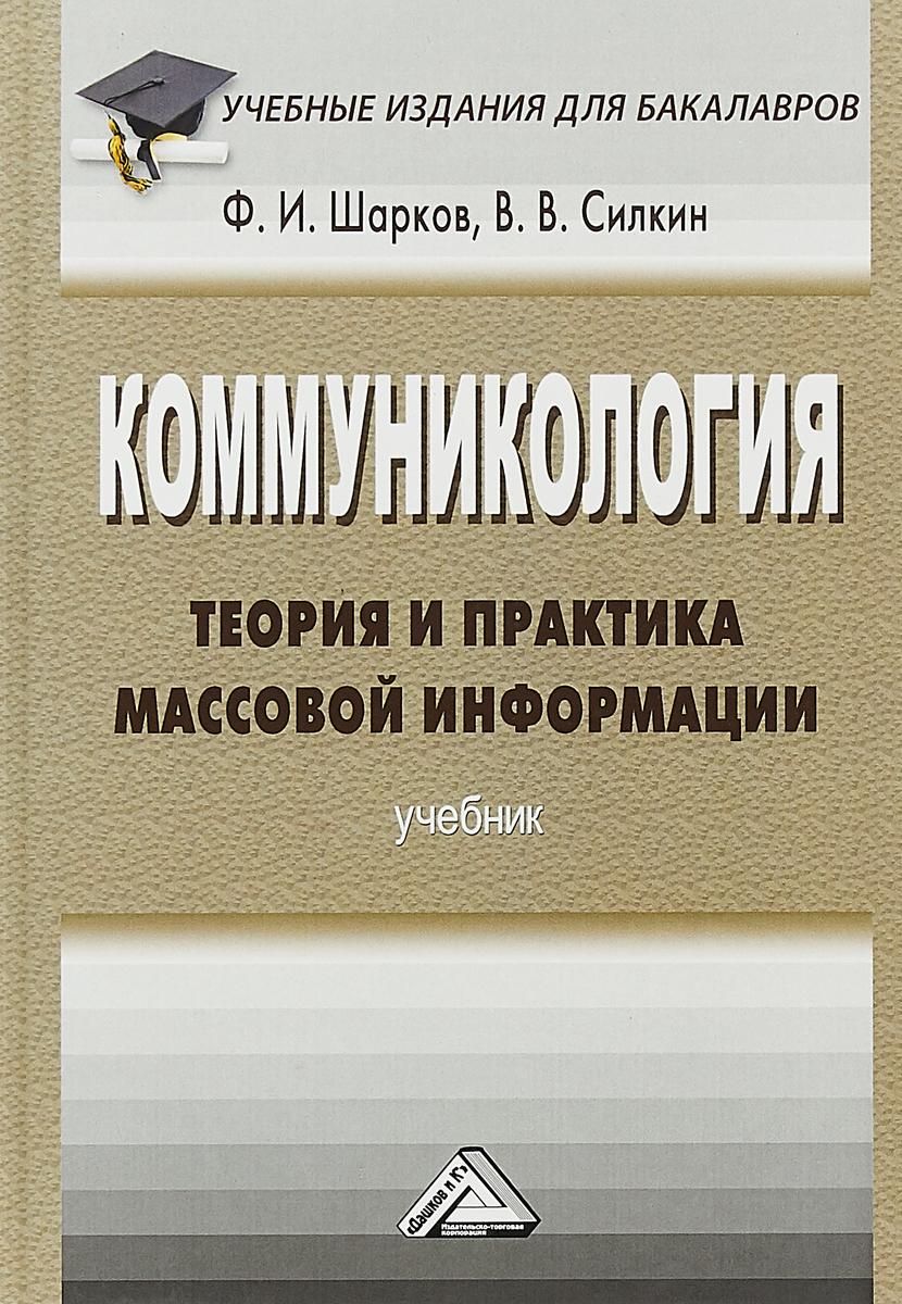 Ф. И. Шарков, В. В. Силкин Коммуникология. Теория и практика массовой информации. Учебник для бакалавров мрочко л теория и практика массовой информации уч пос