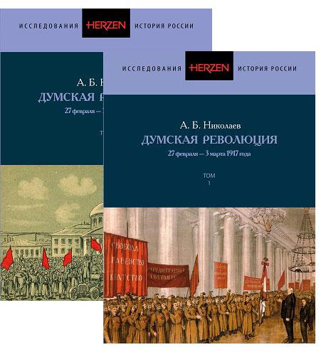 А.Б. Николаев Думская революция 27 февраля-3 марта 1917 года. В 2-х томах