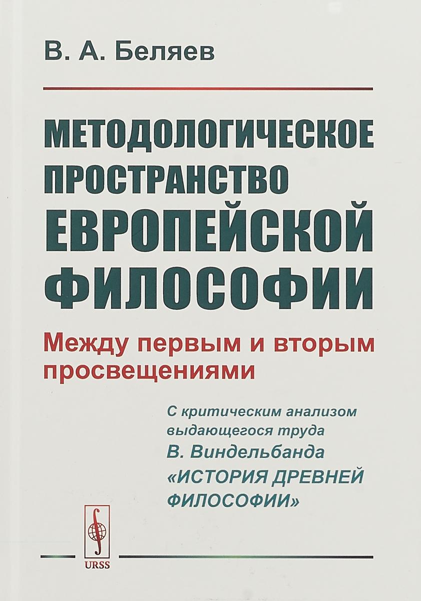 В. А. Беляев Методологическое пространство европейской философии. Между первым и вторым просвещениями. C критическим анализом выдающегося труда В. Виндельбанда «История древней философии»)