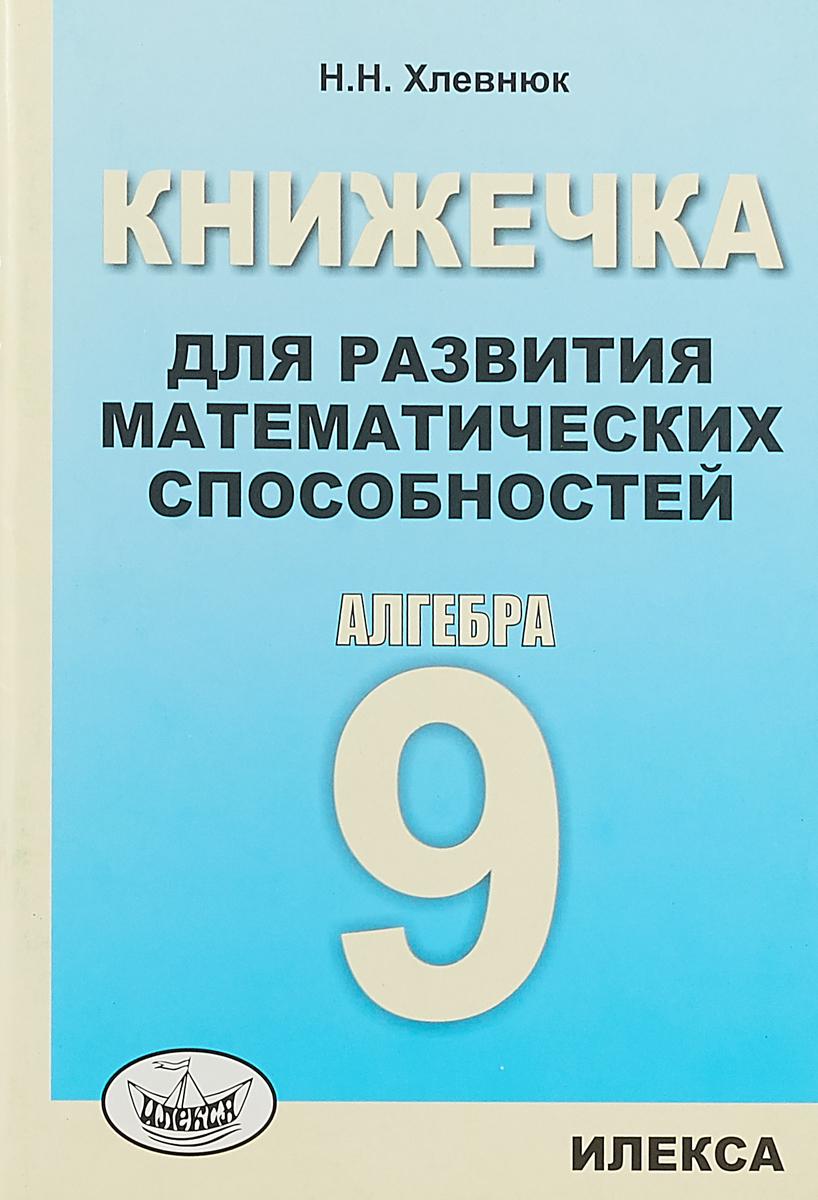 Н. Н. Хлевнюк Алгебра. 9 класс. Книжечка для развития математических способностей